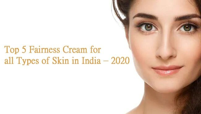 Top 5 Fairness Cream for all Types of Skin in India – 2020